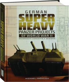 GERMAN SUPER HEAVY PANZER PROJECTS OF WORLD WAR II: Wehrmacht Concepts & Designs