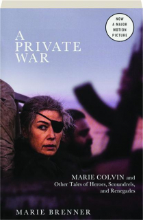 A PRIVATE WAR: Marie Colvin and Other Tales of Heroes, Scoundrels, and Renegades