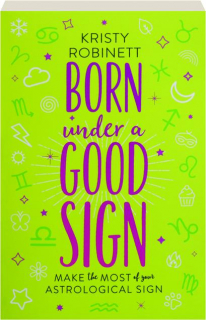 BORN UNDER A GOOD SIGN: Make the Most of Your Astrological Sign