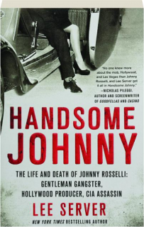 HANDSOME JOHNNY: The Life and Death of Johnny Rosselli--Gentleman Gangster, Hollywood Producer, CIA Assassin