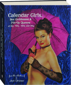 CALENDAR GIRLS, SEX GODDESSES & PIN-UP QUEENS OF THE '40S, '50S, AND '60S