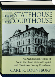 FROM STATEHOUSE TO COURTHOUSE: An Architectural History of South Carolina's Colonial Capitol and Charleston County Courthouse