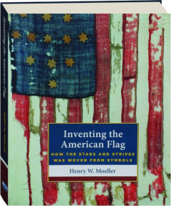 INVENTING THE AMERICAN FLAG: How the Stars and Stripes Was Woven from Symbols