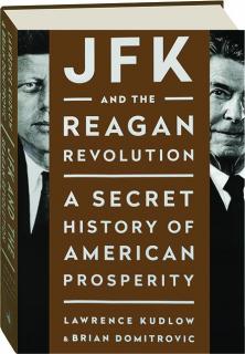 JFK AND THE REAGAN REVOLUTION: A Secret History of American Prosperity