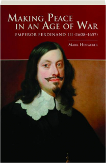 MAKING PEACE IN AN AGE OF WAR: Emperor Ferdinand III (1608-1657)
