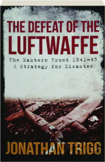 THE DEFEAT OF THE LUFTWAFFE: The Eastern Front 1941-45--A Strategy for Disaster