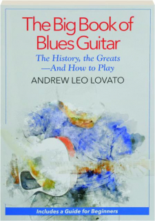 THE BIG BOOK OF BLUES GUITAR: The Histroy, the Greats--and How to Play