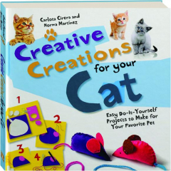 CREATIVE CREATIONS FOR YOUR CAT: Easy Do-It-Yourself Projects to Make for Your Favorite Pet