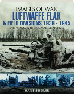 LUFTWAFFE FLAK & FIELD DIVISIONS 1939-1945: Images of War