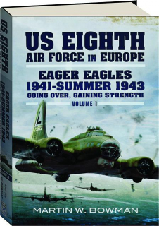 US EIGHTH AIR FORCE IN EUROPE, VOLUME 1: Eager Eagles, 1941-Summer 1943