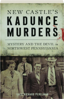 NEW CASTLE'S KADUNCE MURDERS: Mystery and the Devil in Northwest Pennsylvania