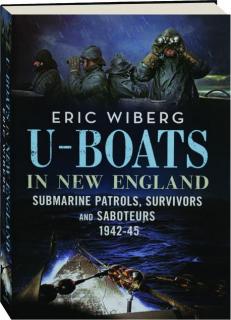 U-BOATS IN NEW ENGLAND: Submarine Patrols, Survivors and Saboteurs 1942-45