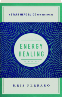 ENERGY HEALING: Simple and Effective Practices to Become Your Own Healer