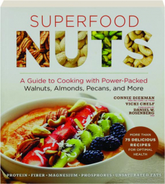 SUPERFOOD NUTS: A Guide to Cooking with Power-Packed Walnuts, Almonds, Pecans, and More