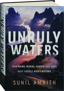 UNRULY WATERS: How Rains, Rivers, Coasts, and Seas Have Shaped Asia's History