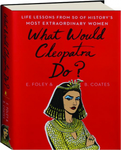 WHAT WOULD CLEOPATRA DO? Life Lessons from 50 of History's Most Extraordinary Women