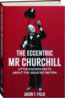 THE ECCENTRIC MR CHURCHILL: Little-Known Facts About the Greatest Briton