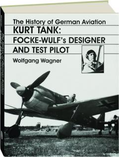 KURT TANK--FOCKE WULF'S DESIGNER AND TEST PILOT: The History of German Aviation