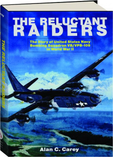 THE RELUCTANT RAIDERS: The Story of United States Navy Bombing Squadron VB / VPB-109 in World War II