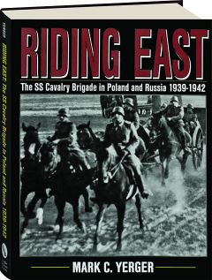 RIDING EAST: The SS Cavalry Brigade in Poland and Russia 1939-1942