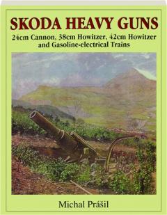 SKODA HEAVY GUNS: 24cm Cannon, 38cm Howitzer, 42cm Howitzer and Gasoline-Electrical Trains