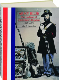 ARMY BLUE: The Uniform of Uncle Sam's Regulars, 1848-1873