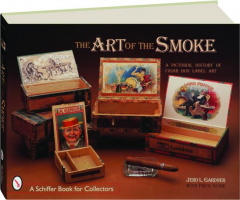 THE ART OF THE SMOKE: A Pictorial History of Cigar Box Label Art