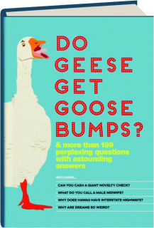 DO GEESE GET GOOSE BUMPS? & MORE THAN 199 PERPLEXING QUESTIONS WITH ASTOUNDING ANSWERS