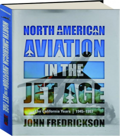 NORTH AMERICAN AVIATION IN THE JET AGE: The California Years, 1945-1997