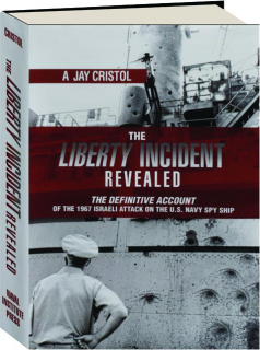 THE <I>LIBERTY</I> INCIDENT REVEALED: The Definitive Account of the 1967 Israeli Attack on the U.S. Navy Spy Ship