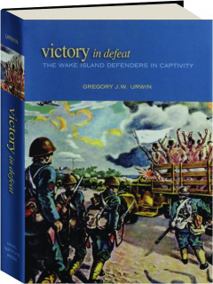 VICTORY IN DEFEAT: The Wake Island Defenders in Captivity, 1941-1945