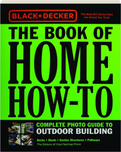 THE BOOK OF HOME HOW-TO COMPLETE PHOTO GUIDE TO OUTDOOR BUILDING: Black + Decker