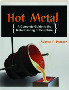 HOT METAL, 6TH EDITION: A Complete Guide to the Metal Casting of Sculpture
