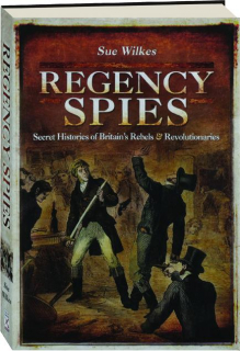 REGENCY SPIES: Secret Histories of Britain's Rebels & Revolutionaries