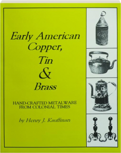 EARLY AMERICAN COPPER, TIN & BRASS: Hand-Crafted Metalware from Colonial Times