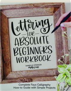 LETTERING FOR ABSOLUTE BEGINNERS WORKBOOK: Complete Faux Calligraphy How-to Guide with Simple Projects