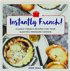 INSTANTLY FRENCH! Classic French Recipes for Your Electric Pressure Cooker