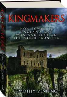 KINGMAKERS: How Power in England Was Won and Lost on the Welsh Frontier