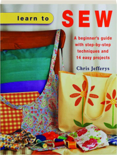 LEARN TO SEW: A Beginner's Guide with Step-by-Step Techniques and 14 Easy Projects