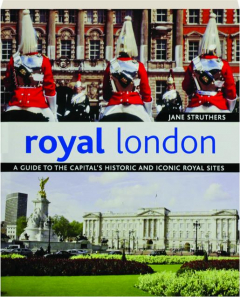 ROYAL LONDON: A Guide to the Capital's Historic and Iconic Royal Sites