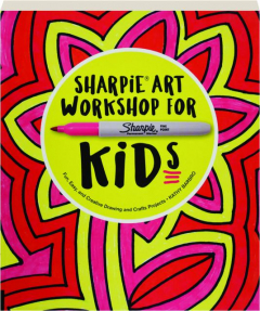 SHARPIE ART WORKSHOP FOR KIDS: Fun, Easy, and Creative Drawing and Crafts Projects