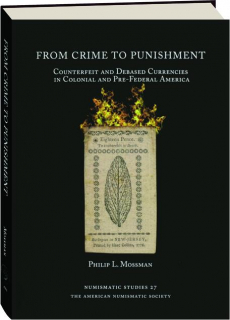 FROM CRIME TO PUNISHMENT: Counterfeit and Debased Currencies in Colonial and Pre-Federal North America