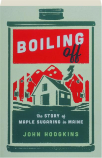BOILING OFF: The Story of Maple Sugaring in Maine