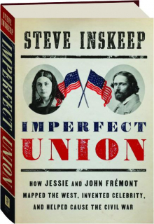 IMPERFECT UNION: How Jessie and John Fremont Mapped the West, Invented Celebrity, and Helped Cause the Civil War