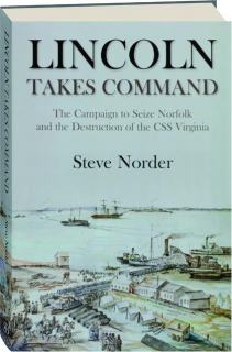 LINCOLN TAKES COMMAND: The Campaign to Seize Norfolk and the Destruction of the CSS <I>Virginia</I>