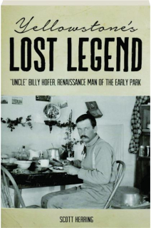 "YELLOWSTONE'S LOST LEGEND: ""Uncle"" Billy Hofer, Renaissance Man of the Early Park"
