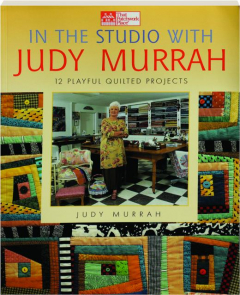 IN THE STUDIO WITH JUDY MURRAH: 12 Playful Quilted Projects