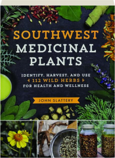 SOUTHWEST MEDICINAL PLANTS: Identify, Harvest, and Use 112 Wild Herbs for Health and Wellness