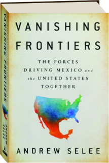 VANISHING FRONTIERS: The Forces Driving Mexico and the United States Together