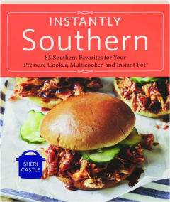 INSTANTLY SOUTHERN: 85 Southern Favorites for Your Pressure Cooker, Multicooker, and Instant Pot